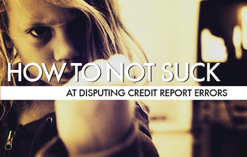 How To Not Suck… At Disputing Credit Report Errors
