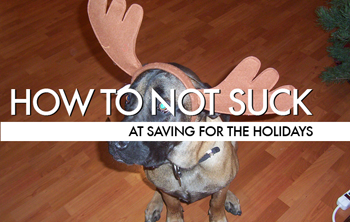 How To Not Suck… At Saving For The Holidays