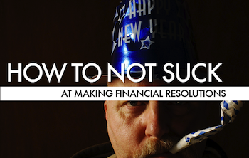 How To Not Suck… At Making Financial New Year's Resolutions