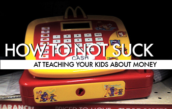 How To Not Suck… At Teaching Your Kids About Money