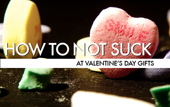 How To Not Suck… At Valentine's Day Gifts