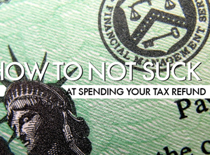 10 Ways To Not Suck At Spending Your Tax Refund