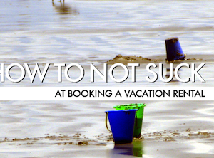 How To Not Suck At Booking A Vacation Rental