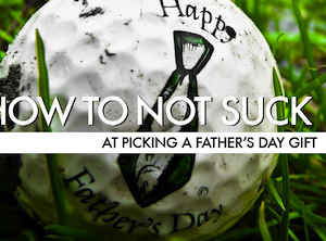 How To Not Suck At Picking A Father's Day Gift